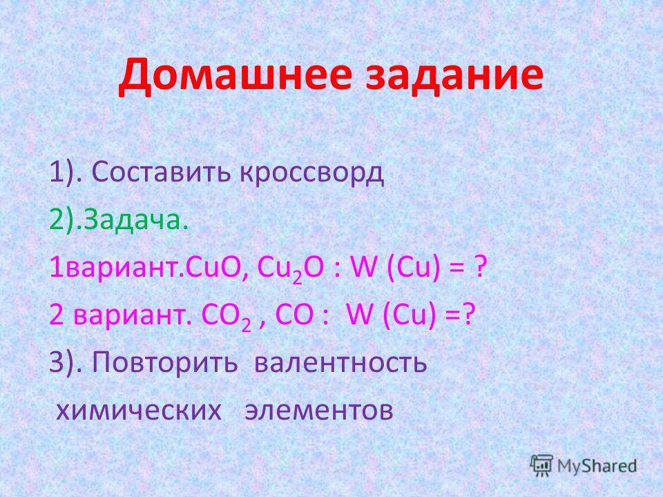 Домашнее задание 1). Составить кроссворд 2).Задача. 1вариант.CuO, Cu 2 O : W (Cu) = ? 2 вариант. CO 2, CO : W (Cu) =? 3). Повторить валентность химических элементов