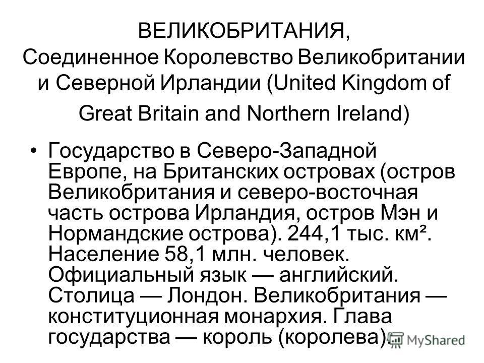 ВЕЛИКОБРИТАНИЯ, Соединенное Королевство Великобритании и Северной Ирландии (United Kingdom of Great Britain and Northern Ireland) Государство в Северо-Западной Европе, на Британских островах (остров Великобритания и северо-восточная часть острова Ирл