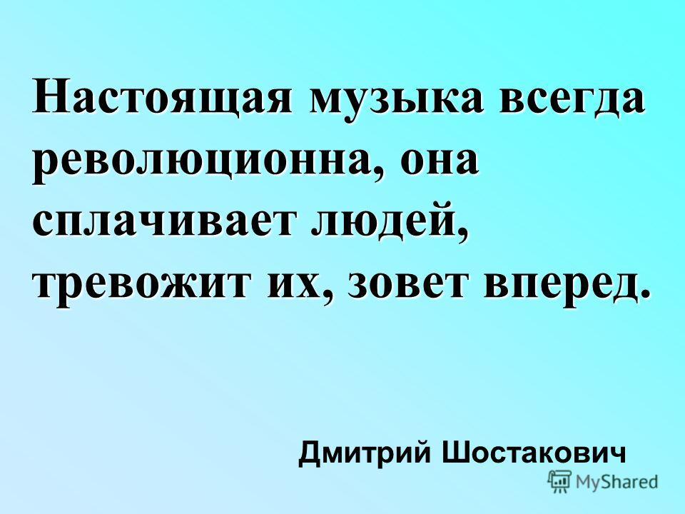 Настоящая музыка всегда революционна, она сплачивает людей, тревожит их, зовет вперед. Дмитрий Шостакович