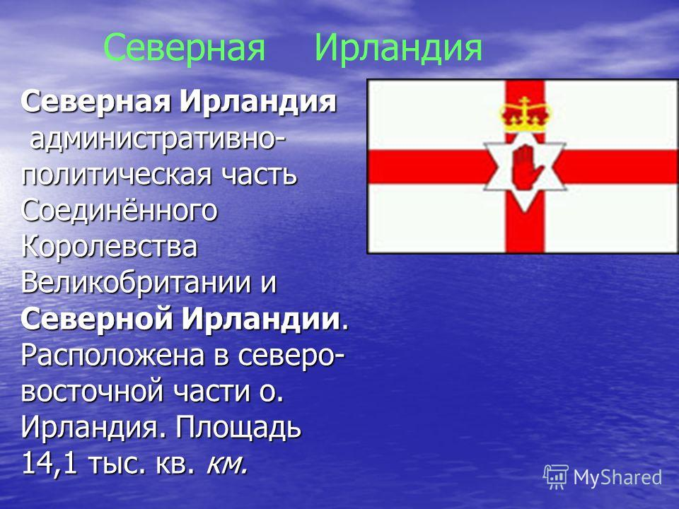 Северная Ирландия административно- политическая часть Соединённого Королевства Великобритании и Северной Ирландии. Расположена в северо- восточной части о. Ирландия. Площадь 14,1 тыс. кв. км. административно- политическая часть Соединённого Королевст