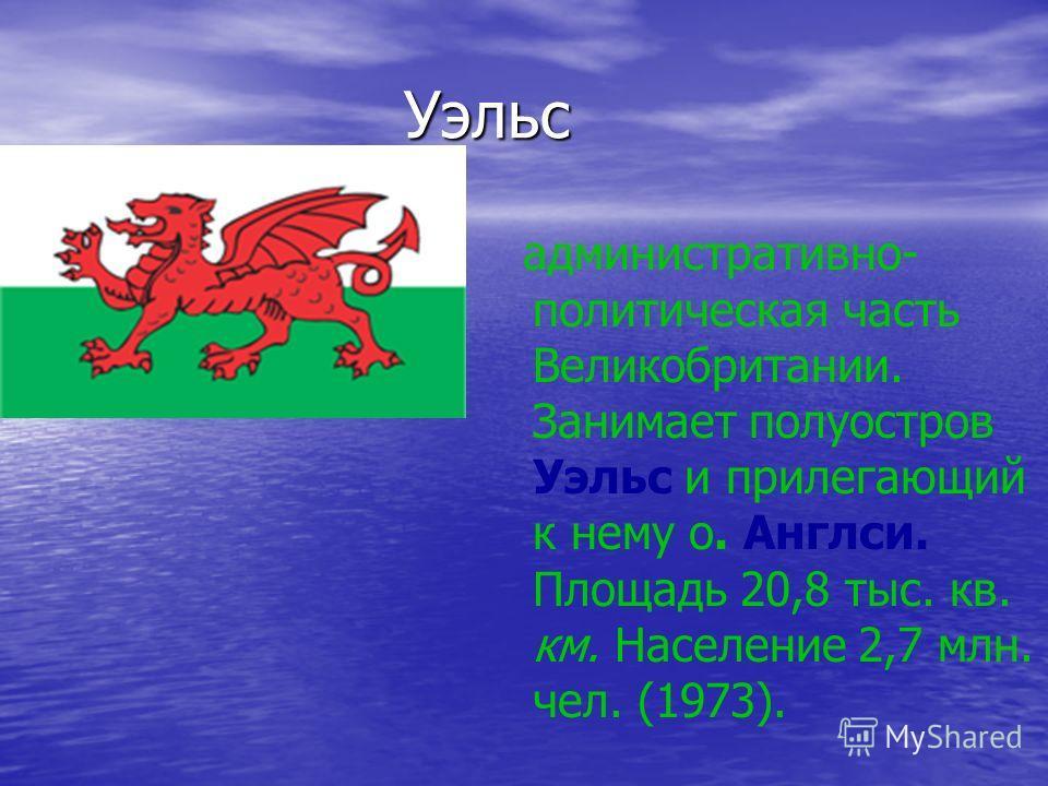 Уэльс Уэльс административно- политическая часть Великобритании. Занимает полуостров Уэльc и прилегающий к нему о. Англси. Площадь 20,8 тыс. кв. км. Население 2,7 млн. чел. (1973).