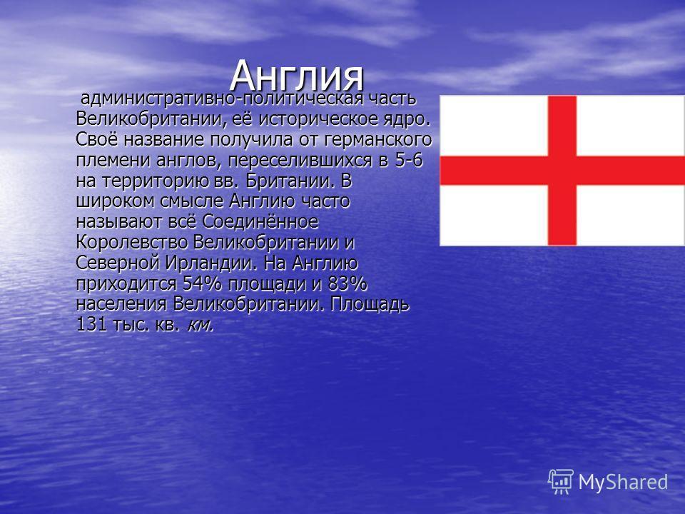 Англия Англия административно-политическая часть Великобритании, её историческое ядро. Своё название получила от германского племени англов, переселившихся в 5-6 на территорию вв. Британии. В широком смысле Англию часто называют всё Соединённое Корол