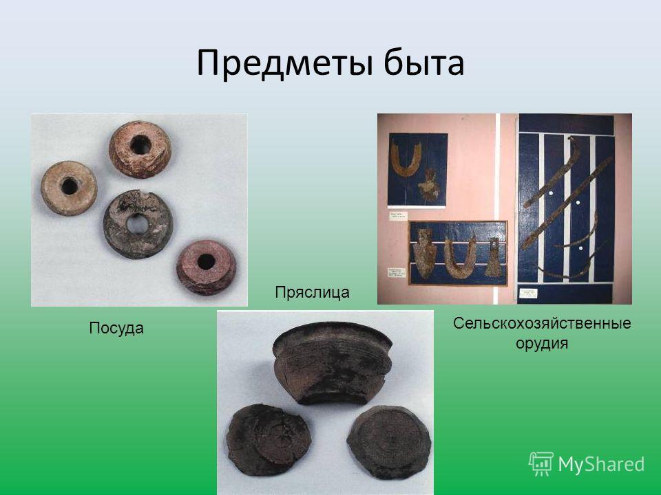 Предметы быта Посуда Пряслица Сельскохозяйственные орудия