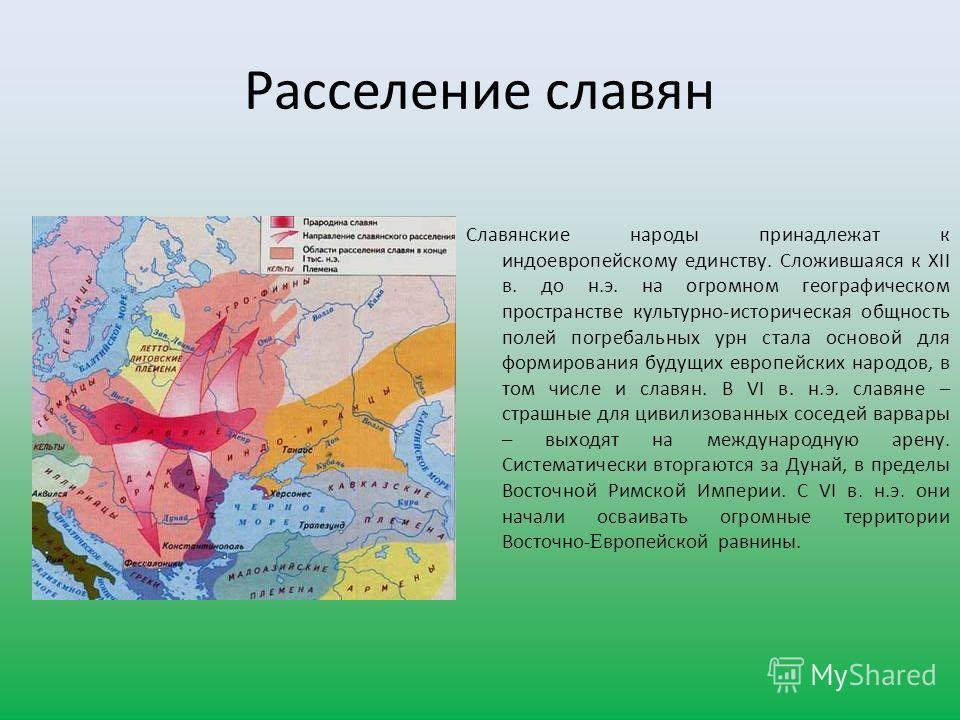 Расселение славян Славянские народы принадлежат к индоевропейскому единству. Сложившаяся к XII в. до н.э. на огромном географическом пространстве культурно-историческая общность полей погребальных урн стала основой для формирования будущих европейски