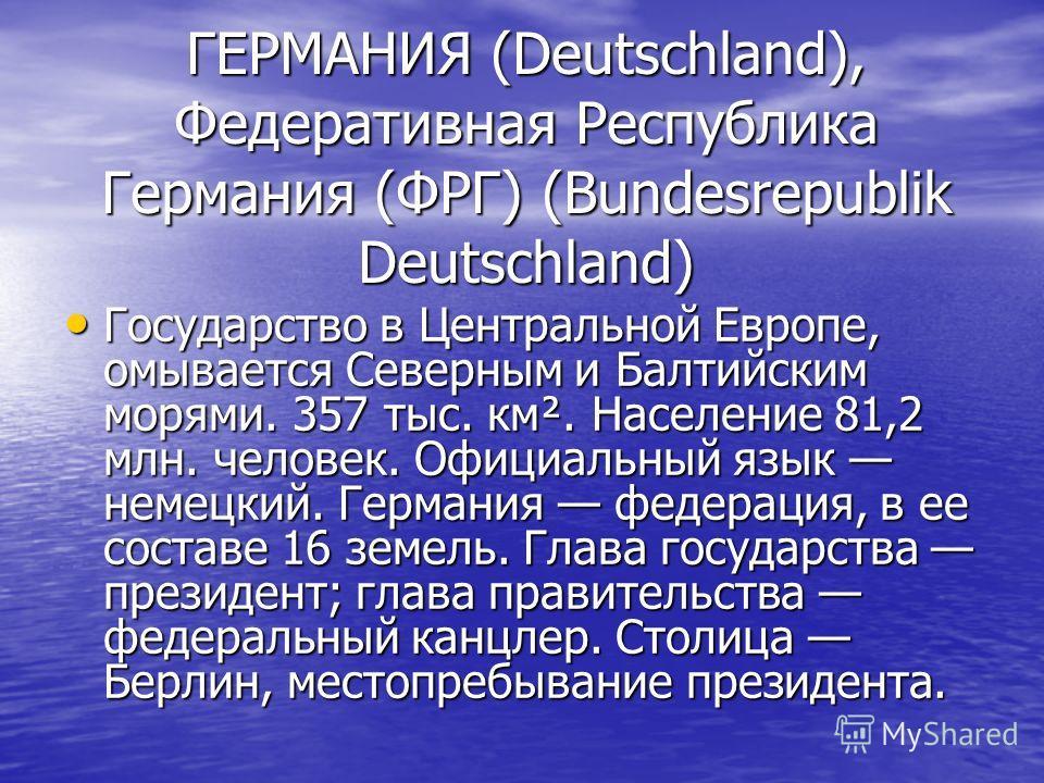 ГЕРМАНИЯ (Deutschland), Федеративная Республика Германия (ФРГ) (Bundesrepublik Deutschland) Государство в Центральной Европе, омывается Северным и Балтийским морями. 357 тыс. км². Население 81,2 млн. человек. Официальный язык немецкий. Германия федер