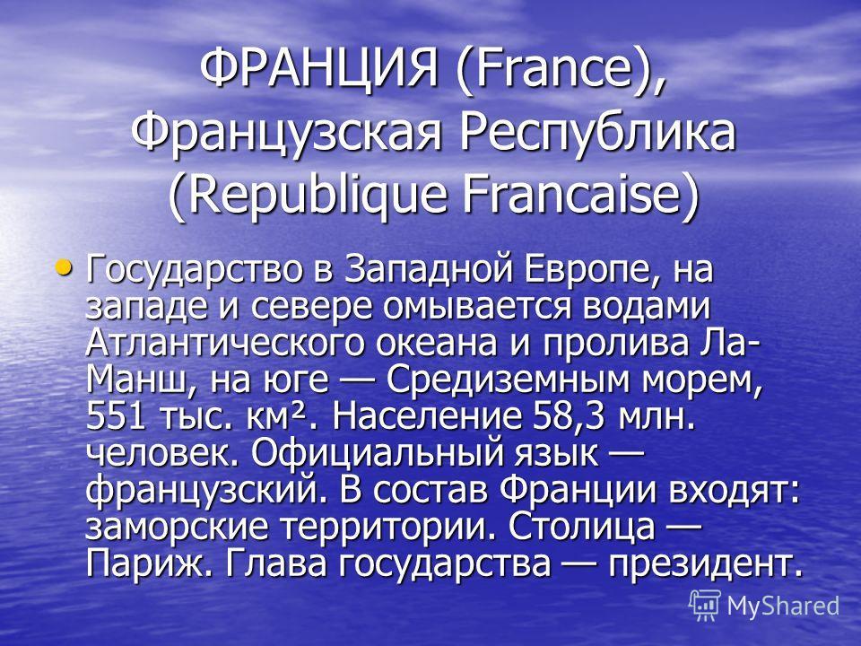 ФРАНЦИЯ (France), Французская Республика (Republique Francaise) Государство в Западной Европе, на западе и севере омывается водами Атлантического океана и пролива Ла- Манш, на юге Средиземным морем, 551 тыс. км². Население 58,3 млн. человек. Официаль