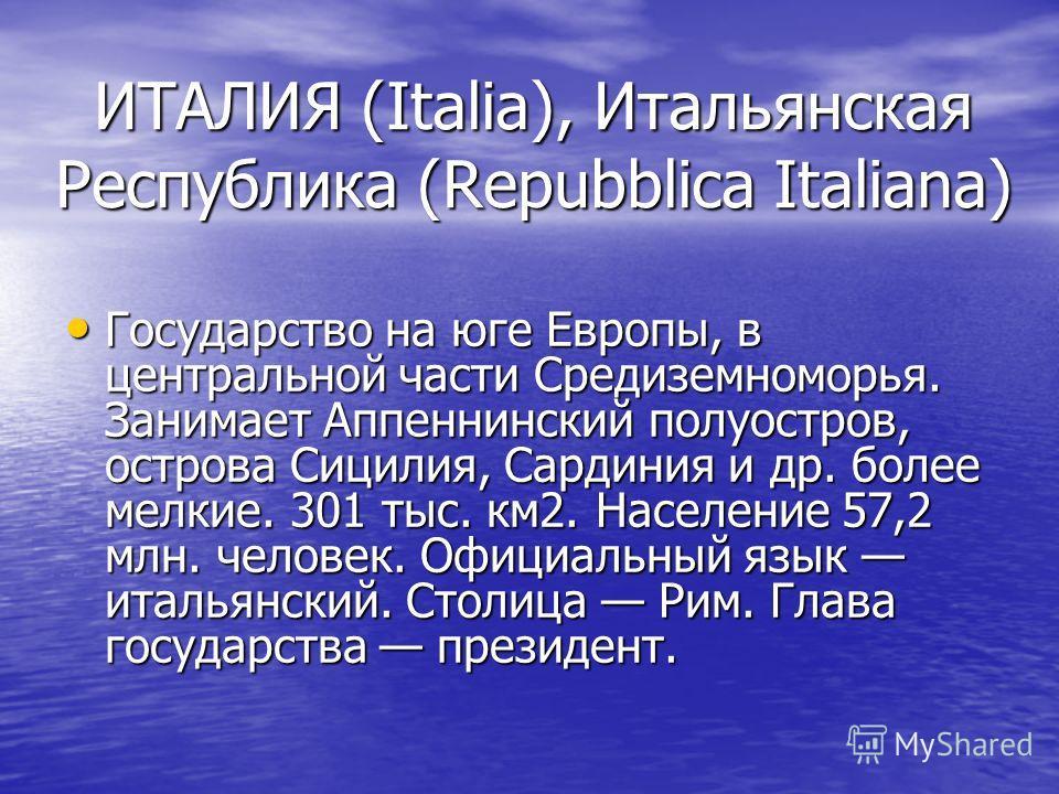 ИТАЛИЯ (Italia), Итальянская Республика (Repubblica Italiana) Государство на юге Европы, в центральной части Средиземноморья. Занимает Аппеннинский полуостров, острова Сицилия, Сардиния и др. более мелкие. 301 тыс. км2. Население 57,2 млн. человек. О