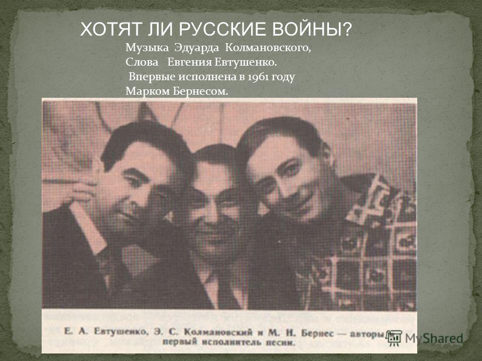 Музыка Эдуарда Колмановского, Слова Евгения Евтушенко. Впервые исполнена в 1961 году Марком Бернесом. ХОТЯТ ЛИ РУССКИЕ ВОЙНЫ?