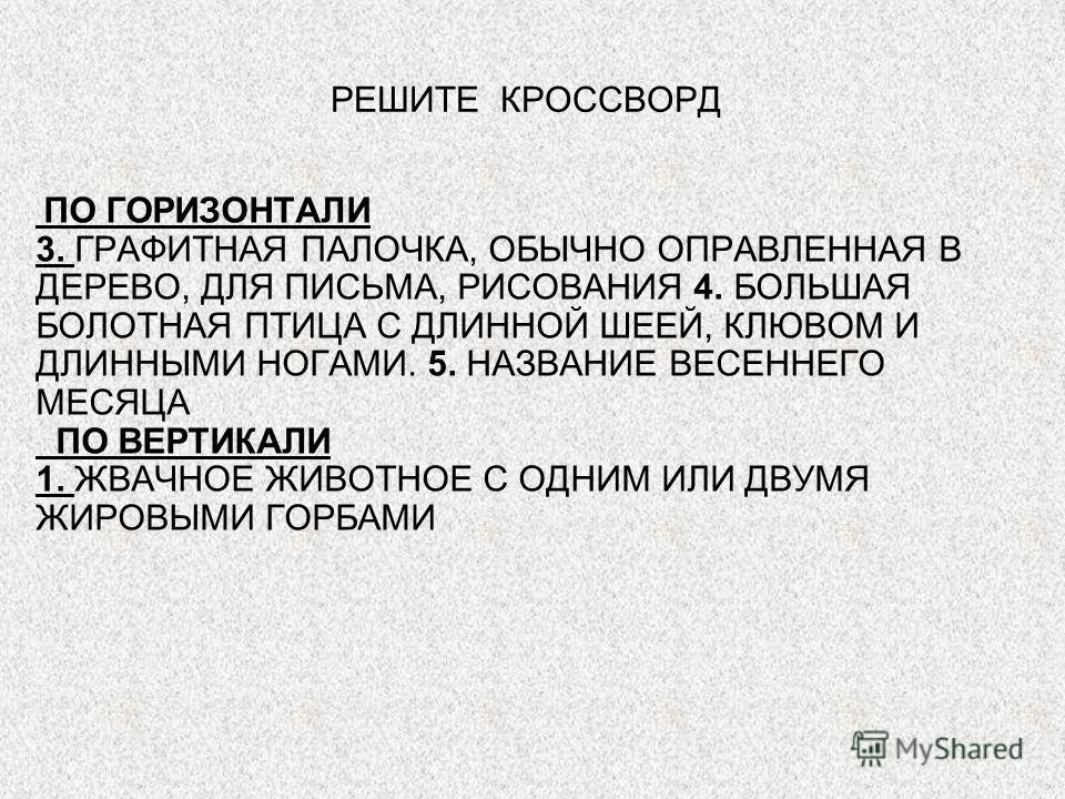 ПО ГОРИЗОНТАЛИ 3. ГРАФИТНАЯ ПАЛОЧКА, ОБЫЧНО ОПРАВЛЕННАЯ В ДЕРЕВО, ДЛЯ ПИСЬМА, РИСОВАНИЯ 4. БОЛЬШАЯ БОЛОТНАЯ ПТИЦА С ДЛИННОЙ ШЕЕЙ, КЛЮВОМ И ДЛИННЫМИ НОГАМИ. 5. НАЗВАНИЕ ВЕСЕННЕГО МЕСЯЦА ПО ВЕРТИКАЛИ 1. ЖВАЧНОЕ ЖИВОТНОЕ С ОДНИМ ИЛИ ДВУМЯ ЖИРОВЫМИ ГОРБА