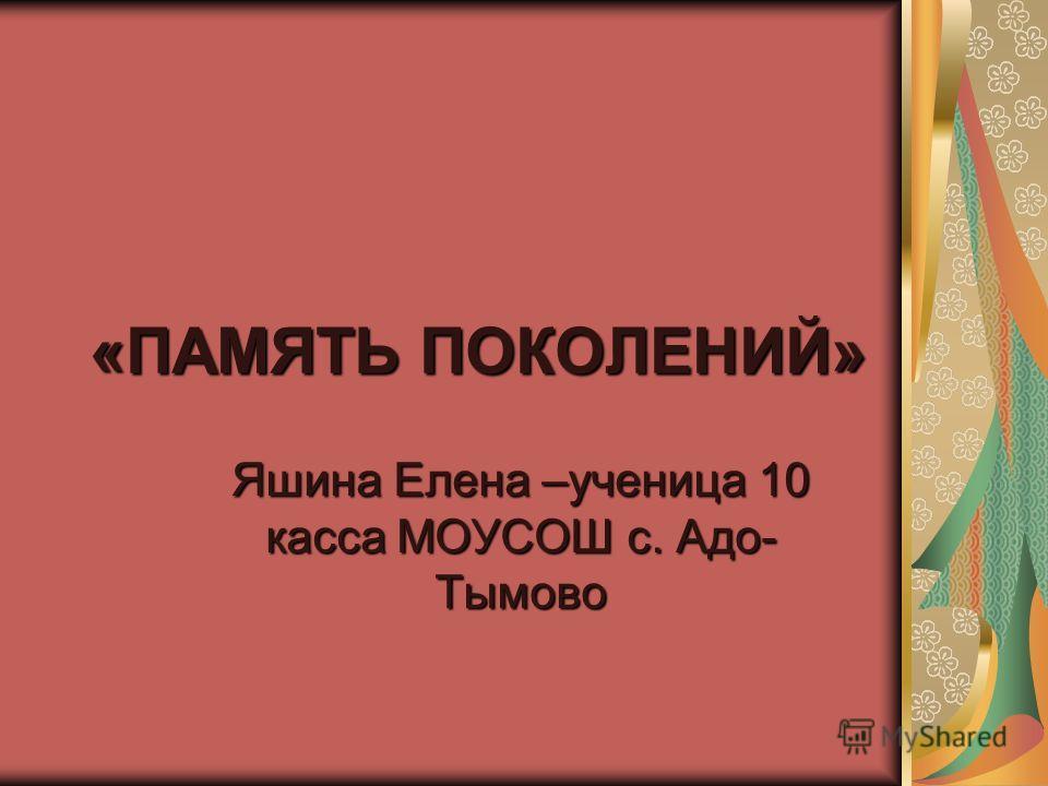 «ПАМЯТЬ ПОКОЛЕНИЙ» Яшина Елена –ученица 10 касса МОУСОШ с. Адо- Тымово