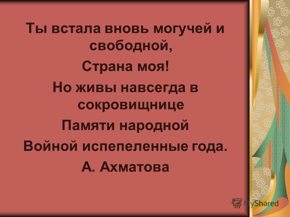 Ты встала вновь могучей и свободной, Страна моя! Но живы навсегда в сокровищнице Памяти народной Войной испепеленные года. А. Ахматова