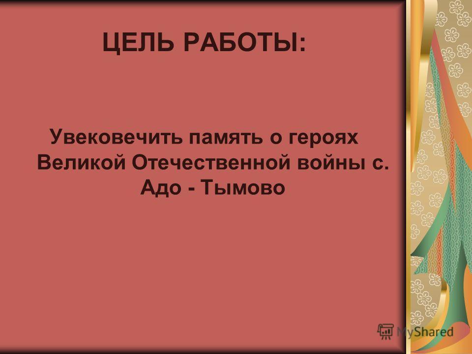 ЦЕЛЬ РАБОТЫ: Увековечить память о героях Великой Отечественной войны с. Адо - Тымово