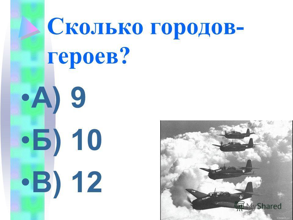Сколько городов- героев? А) 9 Б) 10 В) 12