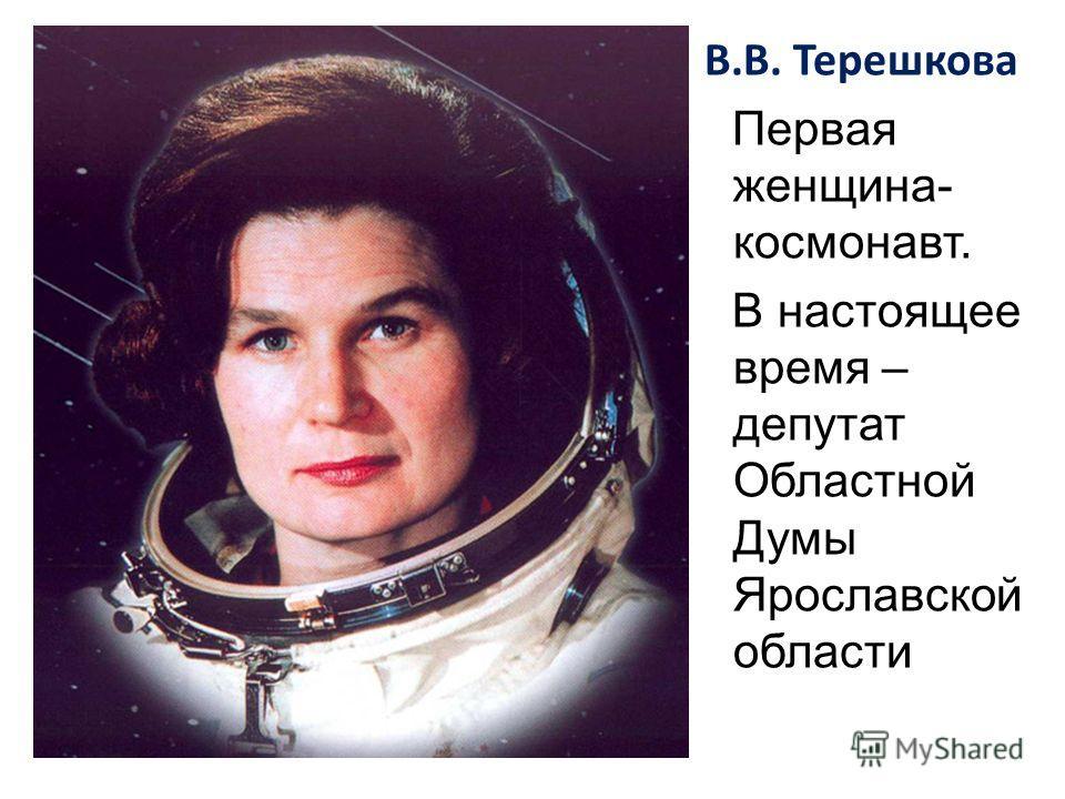 В.В. Терешкова Первая женщина- космонавт. В настоящее время – депутат Областной Думы Ярославской области