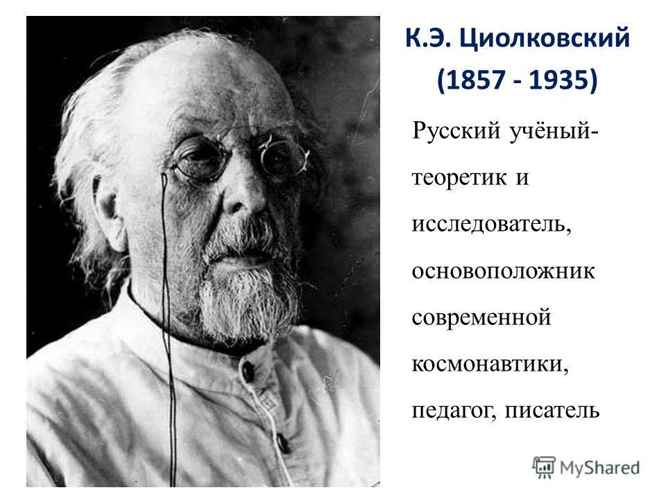 К.Э. Циолковский (1857 - 1935) Русский учёный- теоретик и исследователь, основоположник современной космонавтики, педагог, писатель