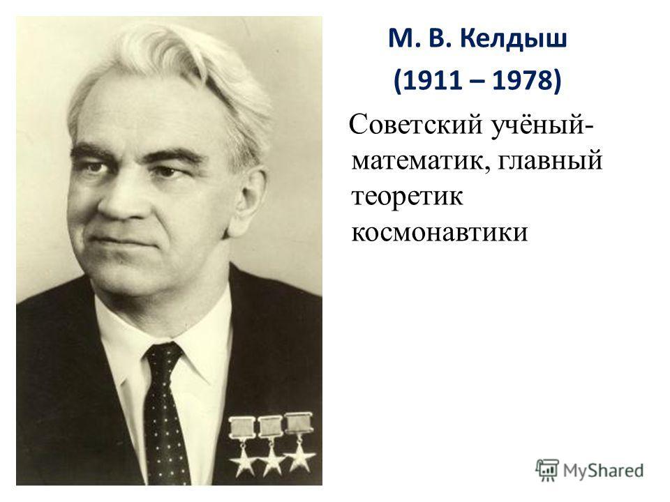 М. В. Келдыш (1911 – 1978) Советский учёный- математик, главный теоретик космонавтики