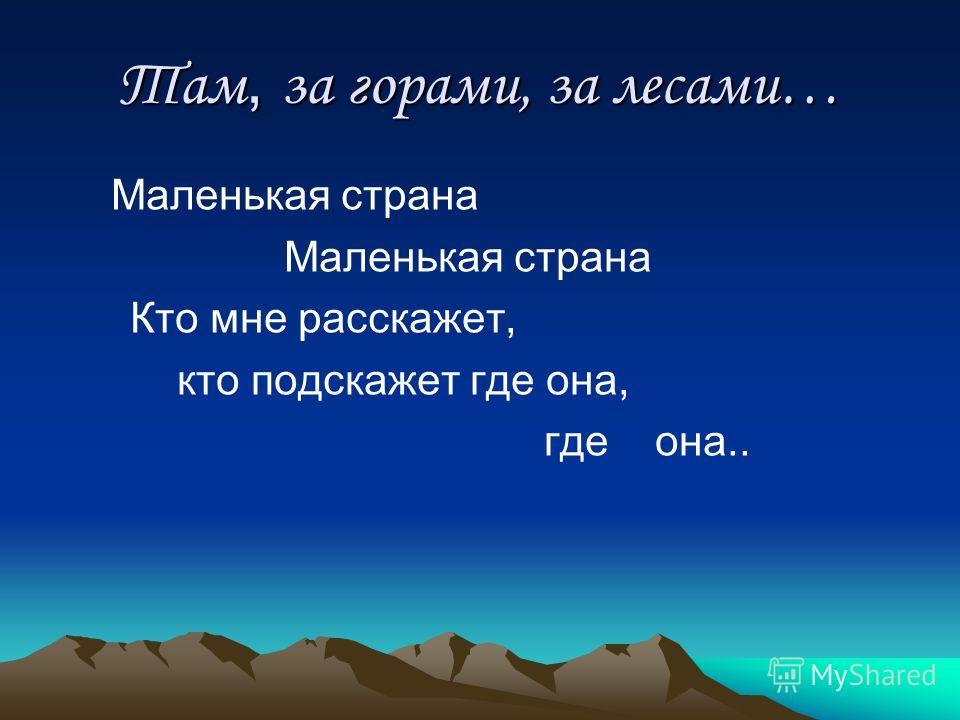 Там, за горами, за лесами… Маленькая страна Кто мне расскажет, кто подскажет где она, где она..