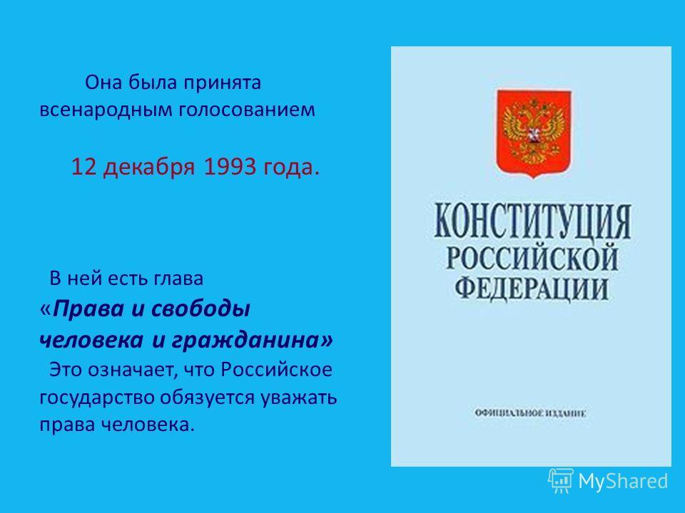 Она была принята всенародным голосованием 12 декабря 1993 года. В ней есть глава «Права и свободы человека и гражданина» Это означает, что Российское государство обязуется уважать права человека.