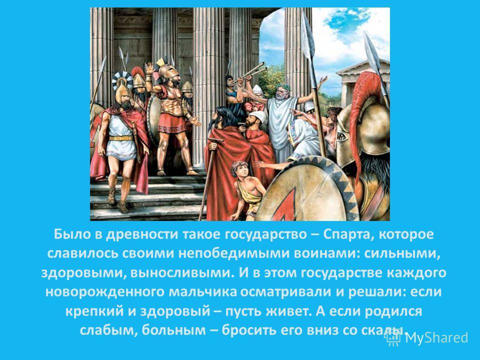 Было в древности такое государство – Спарта, которое славилось своими непобедимыми воинами: сильными, здоровыми, выносливыми. И в этом государстве каждого новорожденного мальчика осматривали и решали: если крепкий и здоровый – пусть живет. А если род