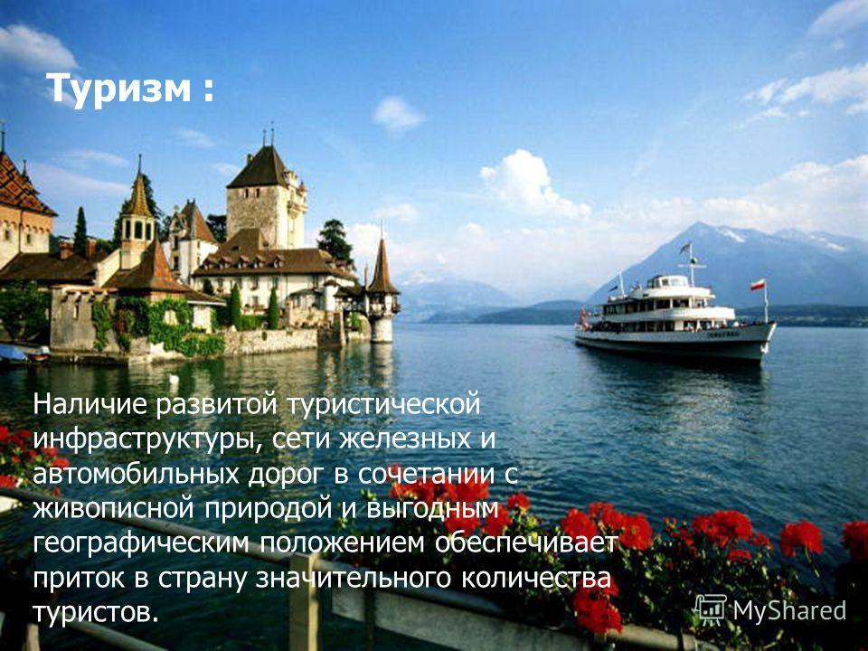 Туризм : Наличие развитой туристической инфраструктуры, сети железных и автомобильных дорог в сочетании с живописной природой и выгодным географическим положением обеспечивает приток в страну значительного количества туристов.