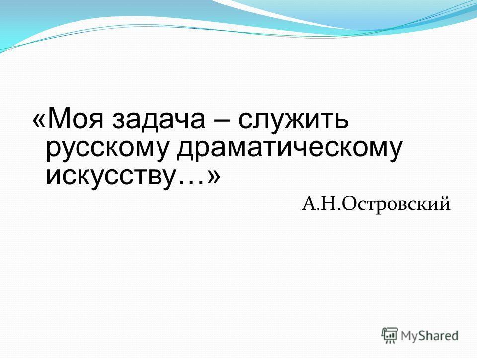 «Моя задача – служить русскому драматическому искусству…» А.Н.Островский