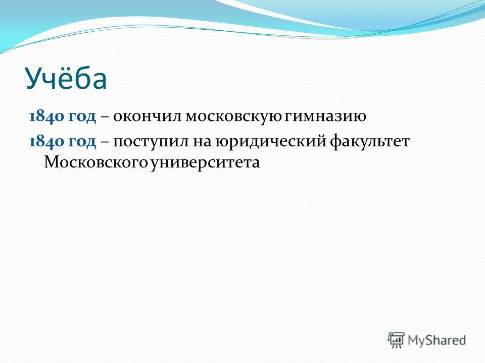 Учёба 1840 год – окончил московскую гимназию 1840 год – поступил на юридический факультет Московского университета