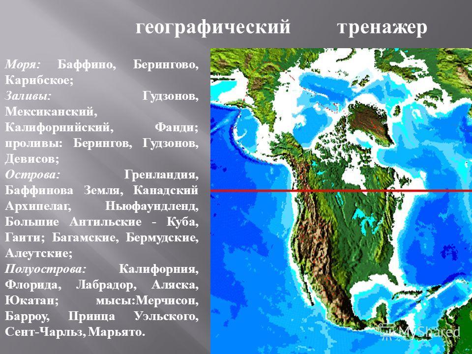Моря: Баффино, Берингово, Карибское; Заливы: Гудзонов, Мексиканский, Калифорнийский, Фанди; проливы: Берингов, Гудзонов, Девисов; Острова: Гренландия, Баффинова Земля, Канадский Архипелаг, Ньюфаундленд, Большие Антильские - Куба, Гаити; Багамские, Б
