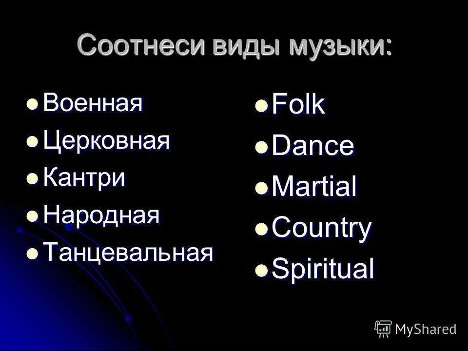 Соотнеси виды музыки: Военная Военная Церковная Церковная Кантри Кантри Народная Народная Танцевальная Танцевальная Folk Folk Dance Dance Martial Martial Country Country Spiritual Spiritual