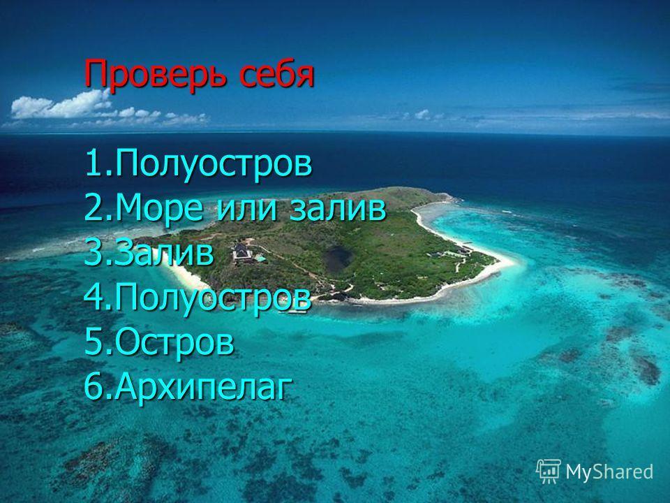 Проверь себя 1.Полуостров 2.Море или залив 3.Залив 4.Полуостров 5.Остров 6.Архипелаг