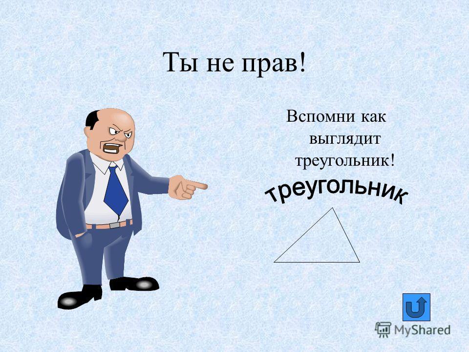 Ты не прав! Вспомни как выглядит треугольник!