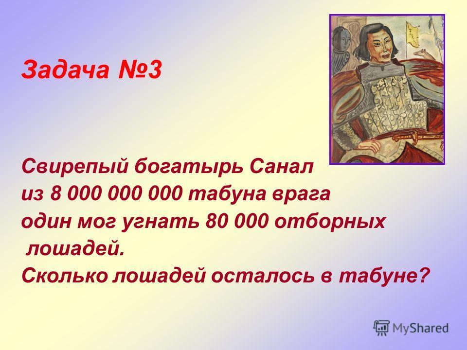 Задача 3 Свирепый богатырь Санал из 8 000 000 000 табуна врага один мог угнать 80 000 отборных лошадей. Сколько лошадей осталось в табуне?