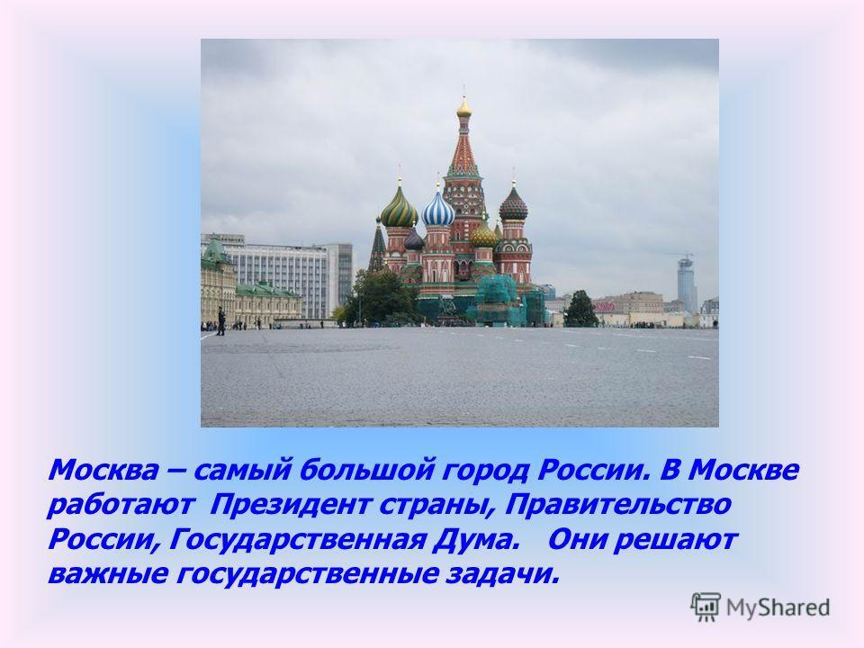 Москва – самый большой город России. В Москве работают Президент страны, Правительство России, Государственная Дума. Они решают важные государственные задачи.