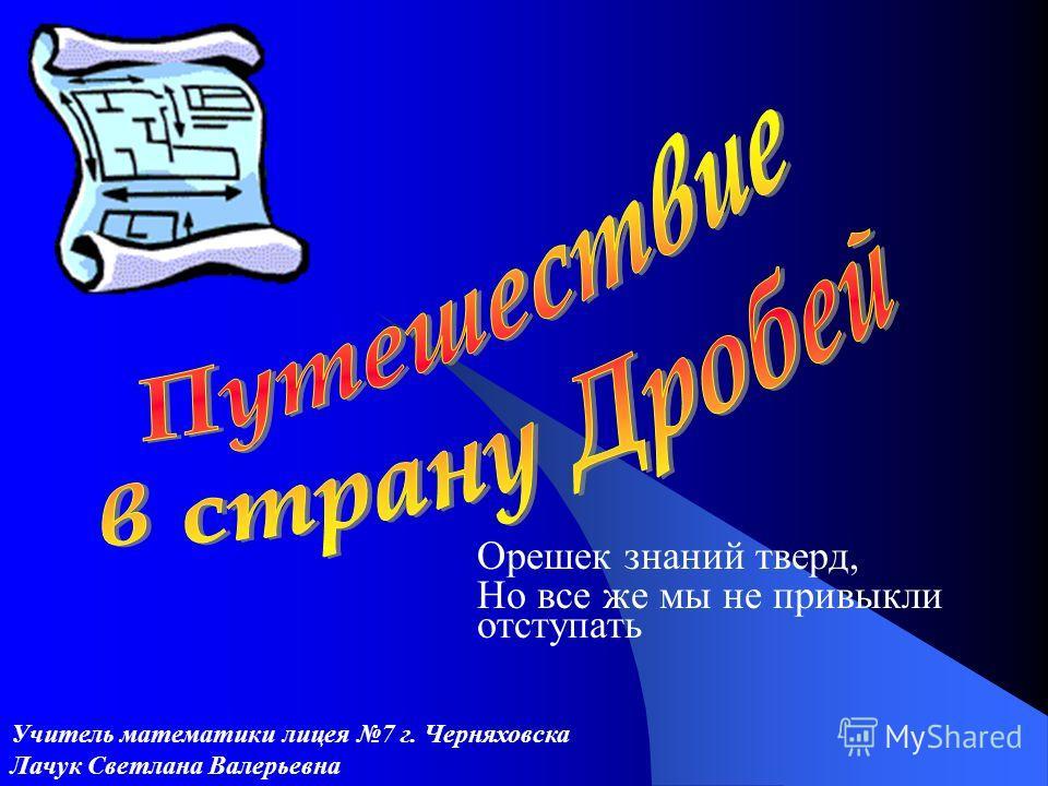 Орешек знаний тверд, Но все же мы не привыкли отступать Учитель математики лицея 7 г. Черняховска Лачук Светлана Валерьевна