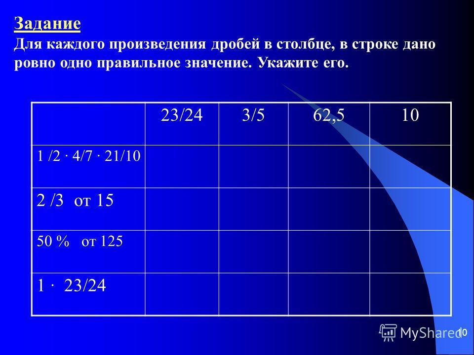10 Задание Для каждого произведения дробей в столбце, в строке дано ровно одно правильное значение. Укажите его. 23/243/562,510 1 /2 · 4/7 · 21/10 2 /3 от 15 50 % от 125 1 · 23/24