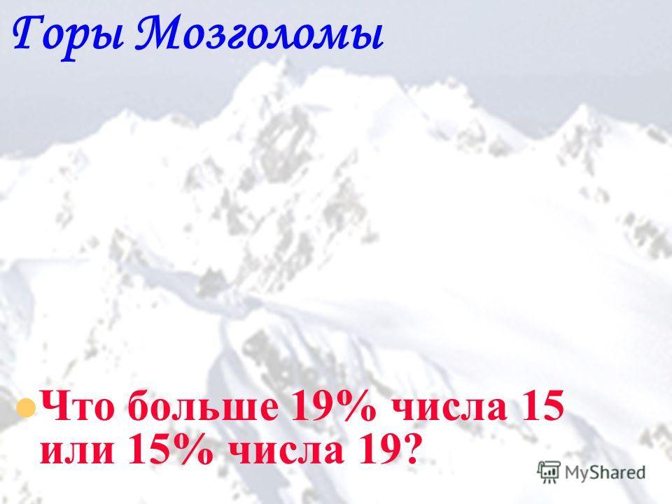 19 Горы Мозголомы Что больше 19% числа 15 или 15% числа 19?