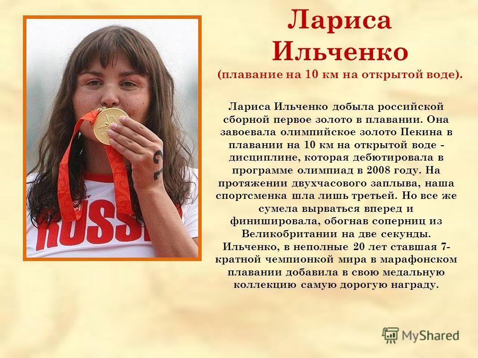 Лариса Ильченко (плавание на 10 км на открытой воде). Лариса Ильченко добыла российской сборной первое золото в плавании. Она завоевала олимпийское золото Пекина в плавании на 10 км на открытой воде - дисциплине, которая дебютировала в программе олим