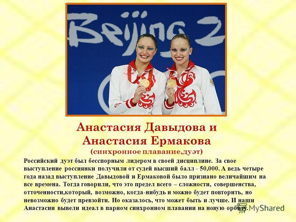 Анастасия Давыдова и Анастасия Ермакова (синхронное плавание,дуэт) Российский дуэт был бесспорным лидером в своей дисциплине. За свое выступление россиянки получили от судей высший балл - 50,000. А ведь четыре года назад выступление Давыдовой и Ермак
