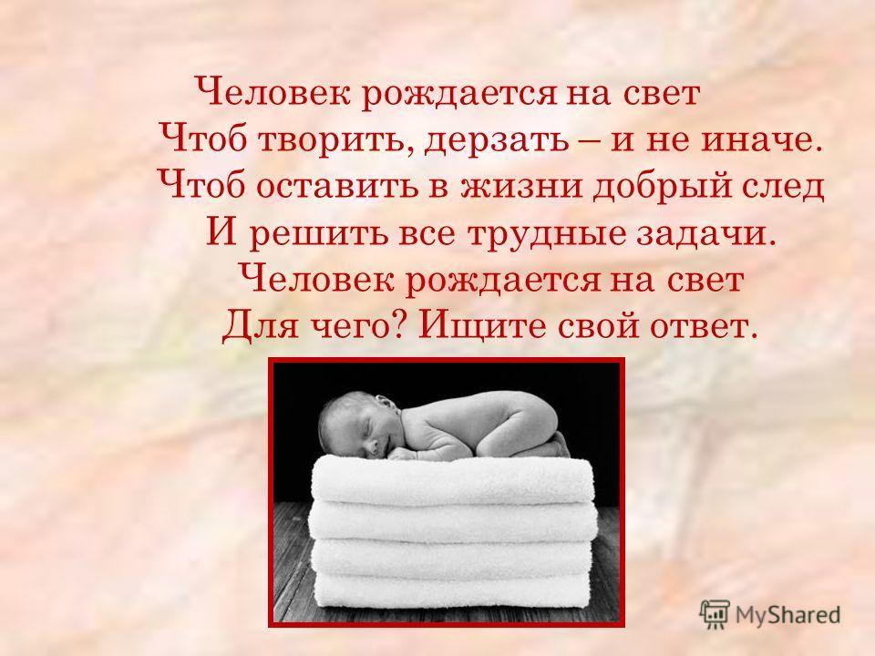 Человек рождается на свет Чтоб творить, дерзать – и не иначе. Чтоб оставить в жизни добрый след И решить все трудные задачи. Человек рождается на свет Для чего? Ищите свой ответ.