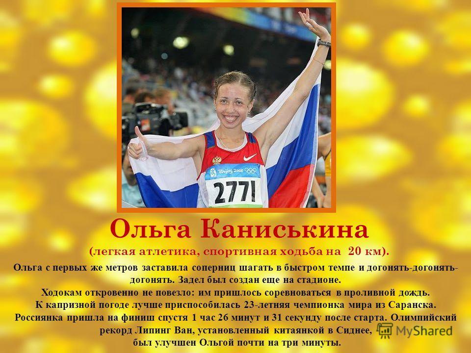 Ольга Каниськина (легкая атлетика, спортивная ходьба на 20 км). Ольга с первых же метров заставила соперниц шагать в быстром темпе и догонять-догонять- догонять. Задел был создан еще на стадионе. Ходокам откровенно не повезло: им пришлось соревновать