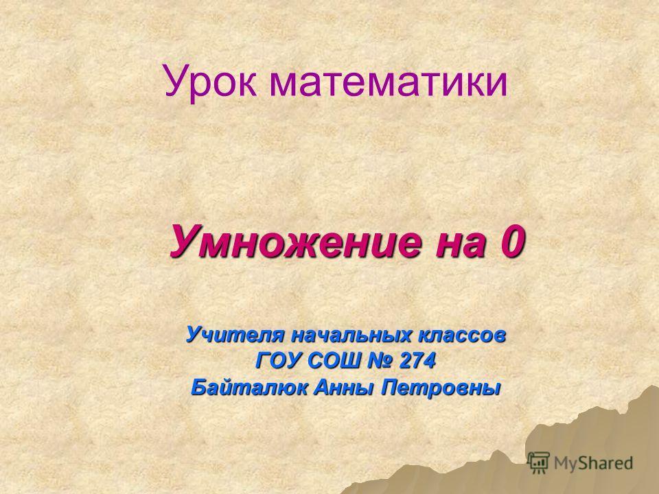 Умножение на 0 Учителя начальных классов ГОУ СОШ 274 Байталюк Анны Петровны Урок математики