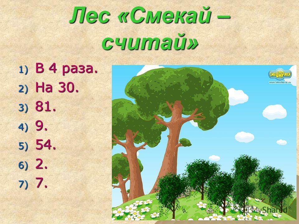 Лес «Смекай – считай» 1) В 4 раза. 2) На 30. 3) 81. 4) 9. 5) 54. 6) 2. 7) 7.