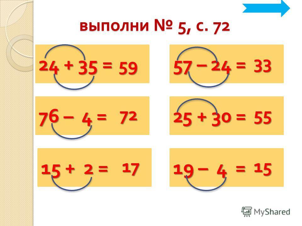 24 + 35 = выполни 5, с. 72 59 57 – 24 = 76 – 4 = 25 + 30 = 15 + 2 = 19 – 4 = 33 7255 1715