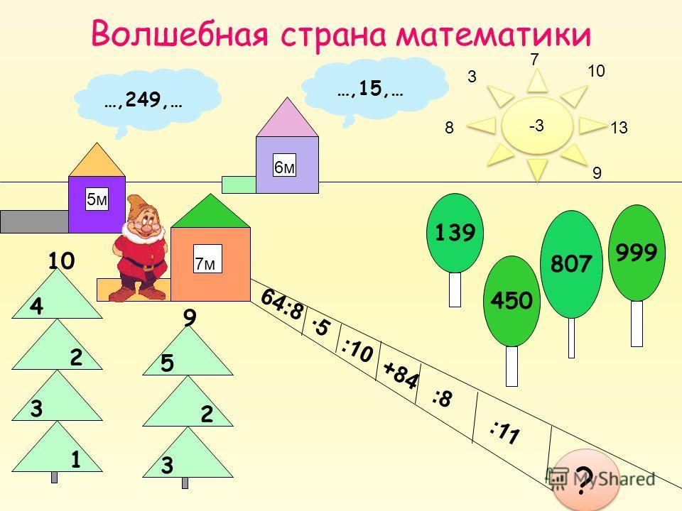 Волшебная страна математики 5м 139 999 807 450 3 8 9 13 10 7 …,249,… …,15,… 7м 6м 64:8 -3 5 :10 +84 :8 :11 1 ? ? 9 10 5 2 4 2 1 3 3