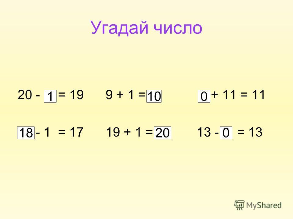 Угадай число 20 - = 19 9 + 1 = + 11 = 11 - 1 = 17 19 + 1 = 13 - = 13 110 1820 0 0