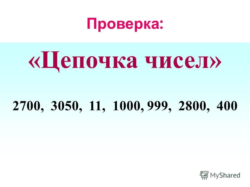 Проверка : « Цепочка чисел » 2700, 3050, 11, 1000, 999, 2800, 400