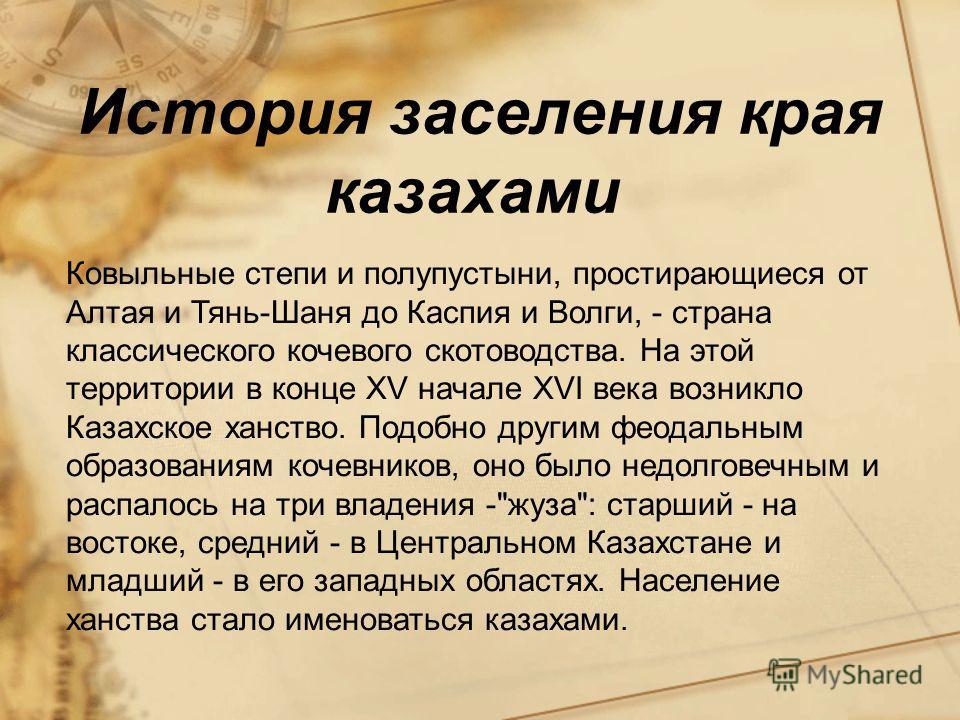 История заселения края казахами Ковыльные степи и полупустыни, простирающиеся от Алтая и Тянь-Шаня до Каспия и Волги, - страна классического кочевого скотоводства. На этой территории в конце XV начале XVI века возникло Казахское ханство. Подобно друг