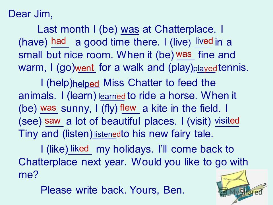 Dear Jim, Last month I (be) was at Chatterplace. I (have) ___ a good time there. I (live ) ___ in a small but nice room. When it (be) ___ fine and warm, I (go) ___ for a walk and (play) ___ tennis. I (help) ____ Miss Chatter to feed the animals. I (l