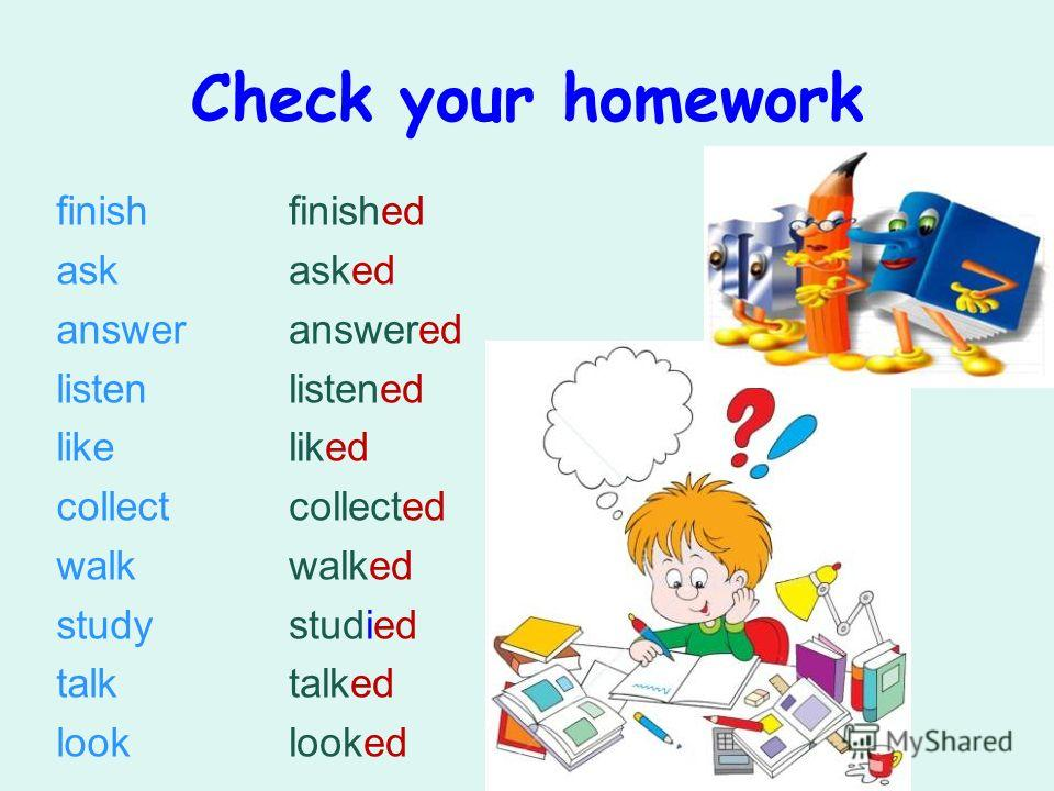 Check your homework finish ask answer listen like collect walk study talk look finished asked answered listened liked collected walked studied talked looked