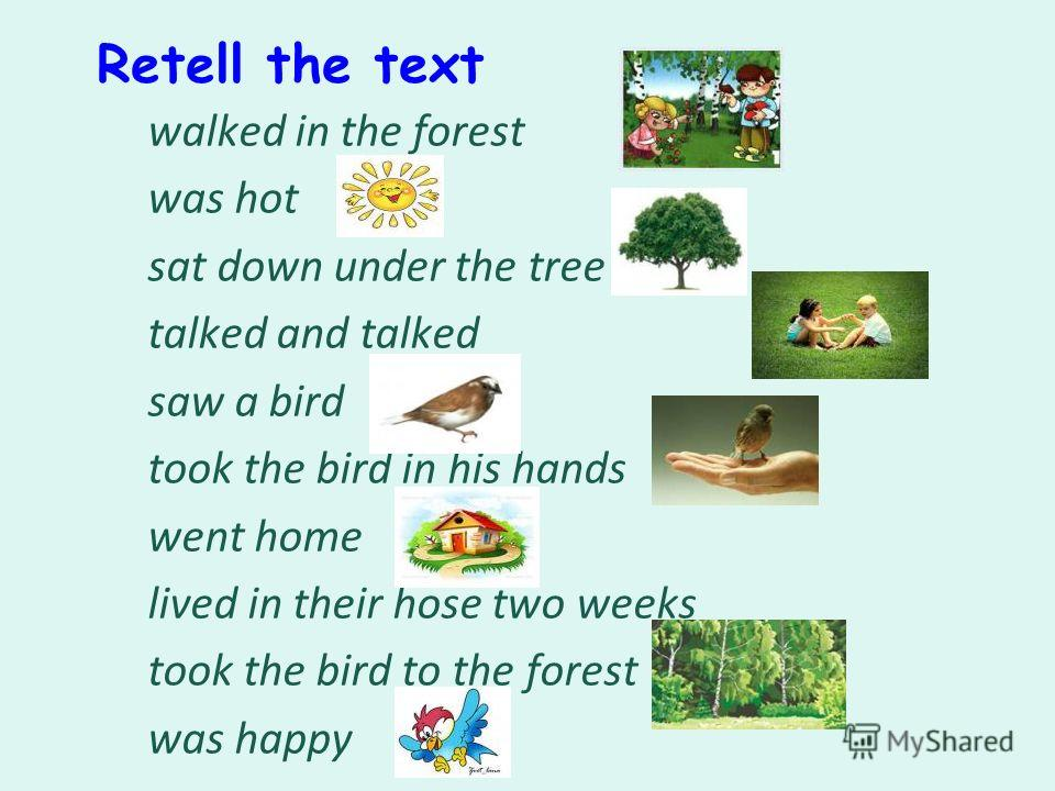 Retell the text walked in the forest was hot sat down under the tree talked and talked saw a bird took the bird in his hands went home lived in their hose two weeks took the bird to the forest was happy