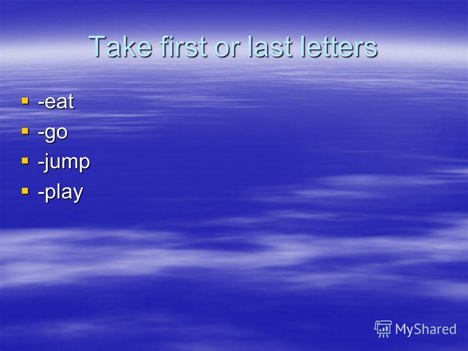 Take first or last letters -eat -eat -go -go -jump -jump -play -play